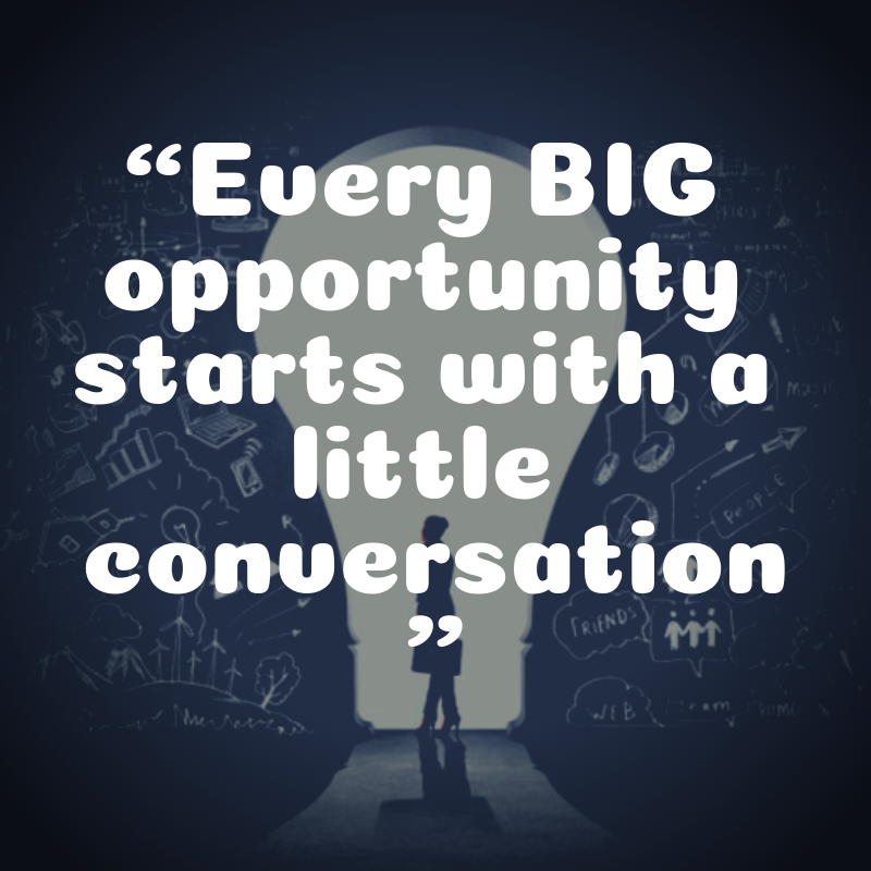 Every BIG opportunity starts with a little conversation